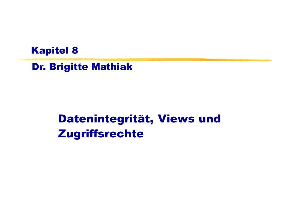 Dr. Brigitte Mathiak Kapitel 8 Datenintegrität, Views und Zugriffsrechte