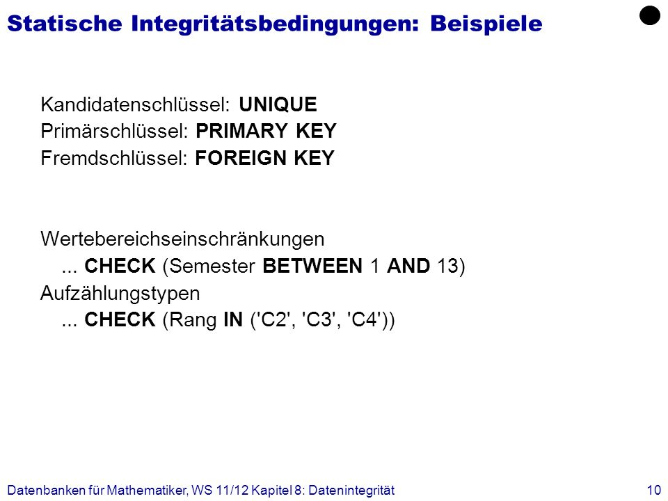 Datenbanken für Mathematiker, WS 11/12 Kapitel 8: Datenintegrität10 Statische Integritätsbedingungen: Beispiele Kandidatenschlüssel: UNIQUE Primärschl
