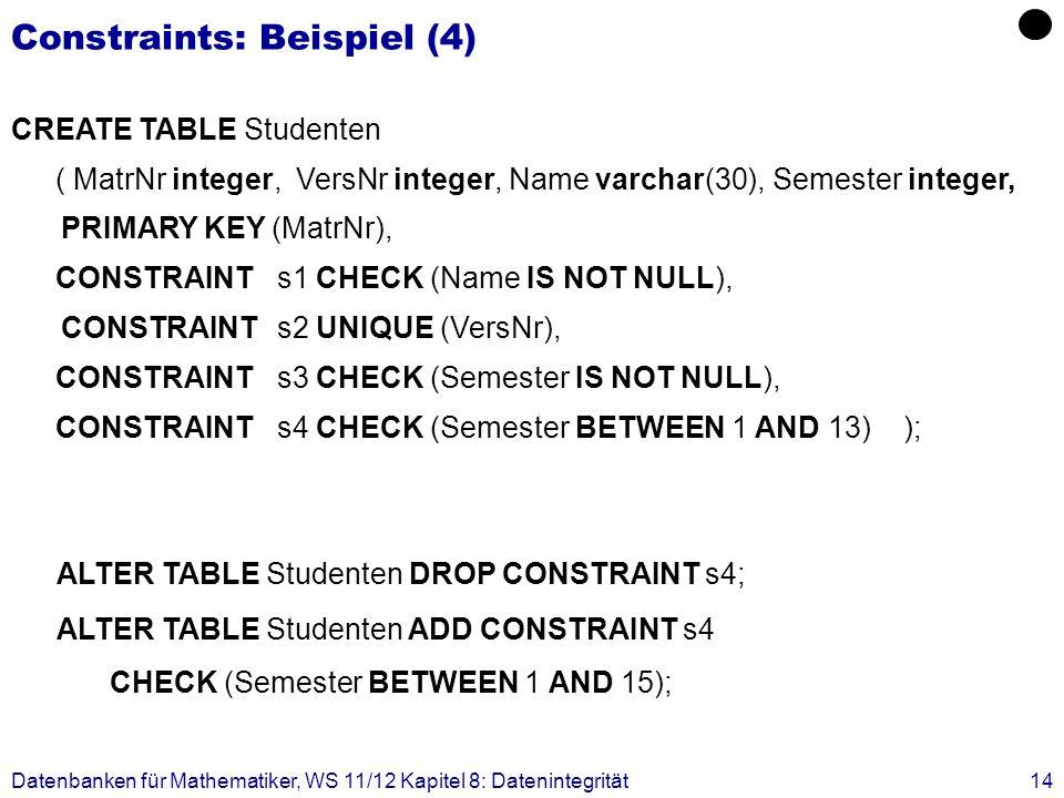 Datenbanken für Mathematiker, WS 11/12 Kapitel 8: Datenintegrität14 Constraints: Beispiel (4) CREATE TABLE Studenten ( MatrNr integer, VersNr integer,