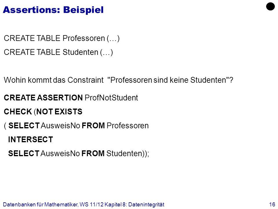Datenbanken für Mathematiker, WS 11/12 Kapitel 8: Datenintegrität16 Assertions: Beispiel CREATE TABLE Professoren (…) CREATE TABLE Studenten (…) Wohin
