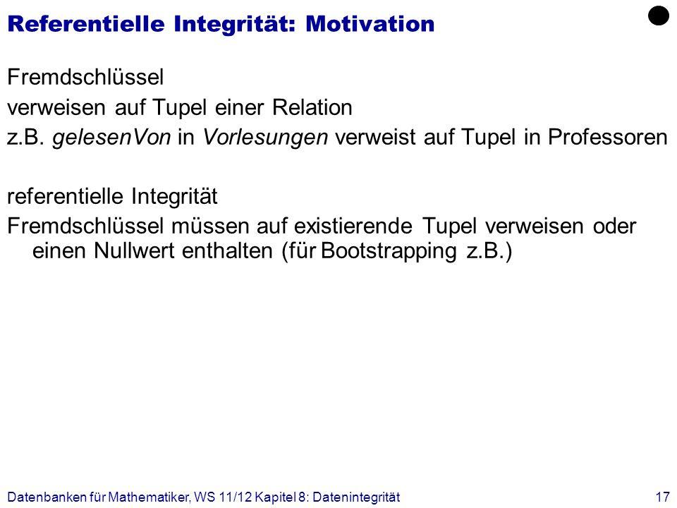 Datenbanken für Mathematiker, WS 11/12 Kapitel 8: Datenintegrität17 Referentielle Integrität: Motivation Fremdschlüssel verweisen auf Tupel einer Rela