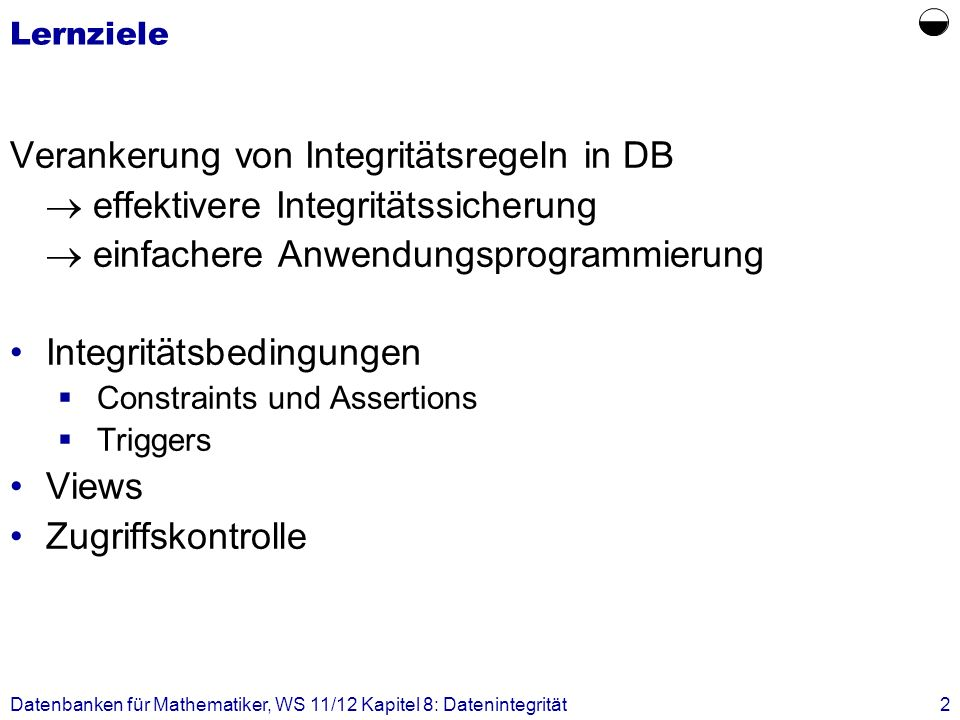 Datenbanken für Mathematiker, WS 11/12 Kapitel 8: Datenintegrität13 Constraints: Beispiel (3) Constraints können auch explizit mit Namen am Ende des Create Table genannt werden: CREATE TABLE Studenten ( MatrNr integer PRIMARY KEY, VersNr integer UNIQUE, Name varchar(30) NOT NULL, Semester integer NOT NULL CONSTRAINT SemCheck CHECK (Semester BETWEEN 1 AND 13)) ; Vorteil: ALTER TABLE Studenten DROP CONSTRAINT SemCheck;