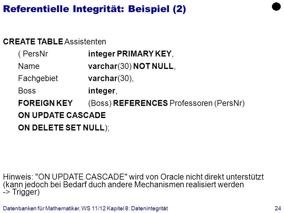 Datenbanken für Mathematiker, WS 11/12 Kapitel 8: Datenintegrität24 Referentielle Integrität: Beispiel (2) CREATE TABLE Assistenten ( PersNrinteger PR