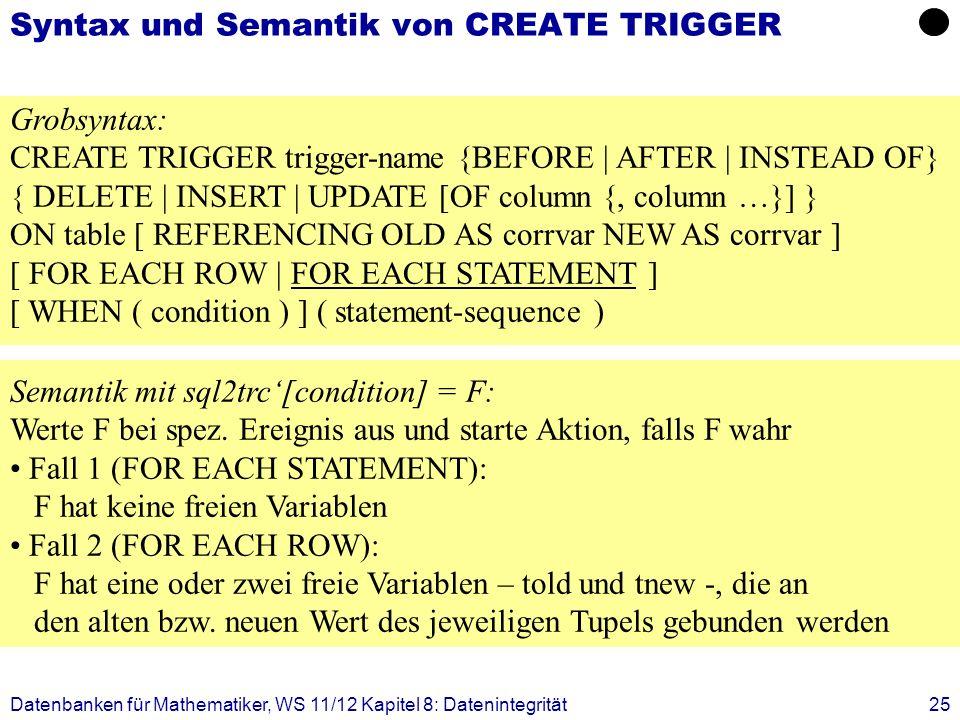 Datenbanken für Mathematiker, WS 11/12 Kapitel 8: Datenintegrität25 Syntax und Semantik von CREATE TRIGGER Grobsyntax: CREATE TRIGGER trigger-name {BE