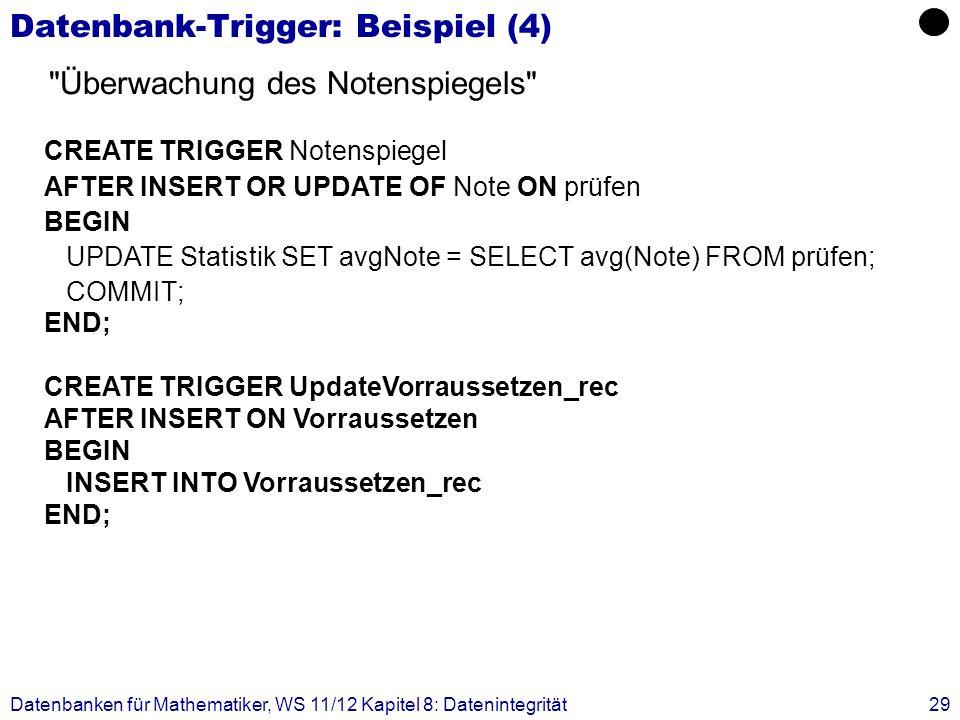 Datenbanken für Mathematiker, WS 11/12 Kapitel 8: Datenintegrität29 Datenbank-Trigger: Beispiel (4) CREATE TRIGGER Notenspiegel AFTER INSERT OR UPDATE