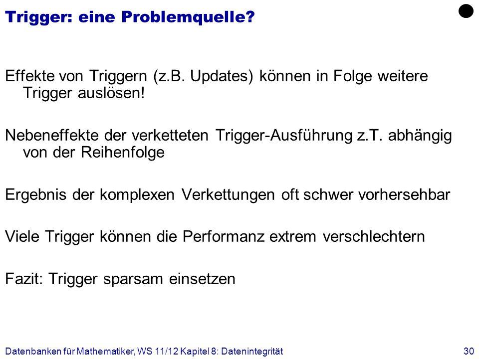 Datenbanken für Mathematiker, WS 11/12 Kapitel 8: Datenintegrität30 Trigger: eine Problemquelle? Effekte von Triggern (z.B. Updates) können in Folge w