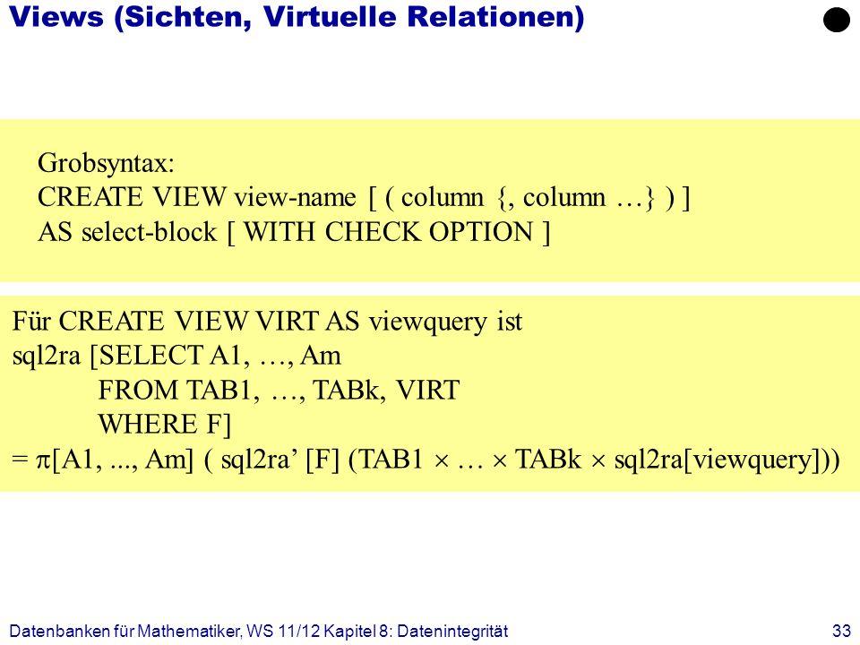 Datenbanken für Mathematiker, WS 11/12 Kapitel 8: Datenintegrität33 Views (Sichten, Virtuelle Relationen) Grobsyntax: CREATE VIEW view-name [ ( column