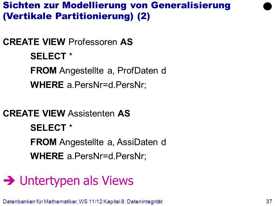 Datenbanken für Mathematiker, WS 11/12 Kapitel 8: Datenintegrität37 CREATE VIEW Professoren AS SELECT * FROM Angestellte a, ProfDaten d WHERE a.PersNr
