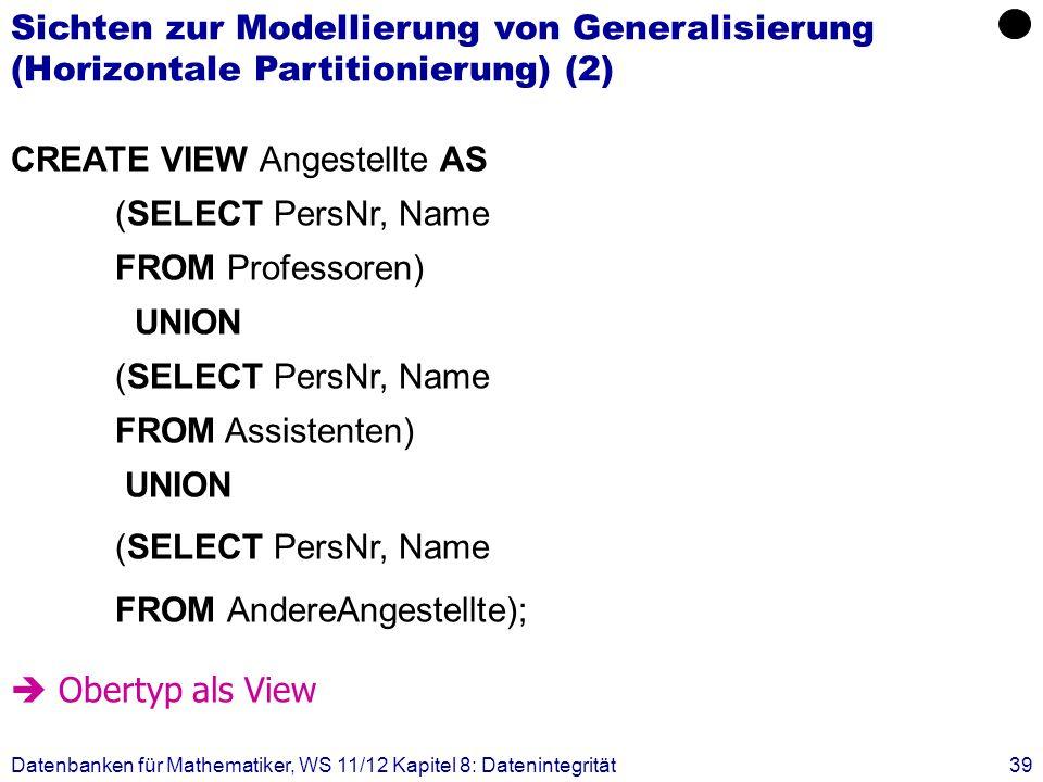 Datenbanken für Mathematiker, WS 11/12 Kapitel 8: Datenintegrität39 CREATE VIEW Angestellte AS (SELECT PersNr, Name FROM Professoren) UNION (SELECT Pe