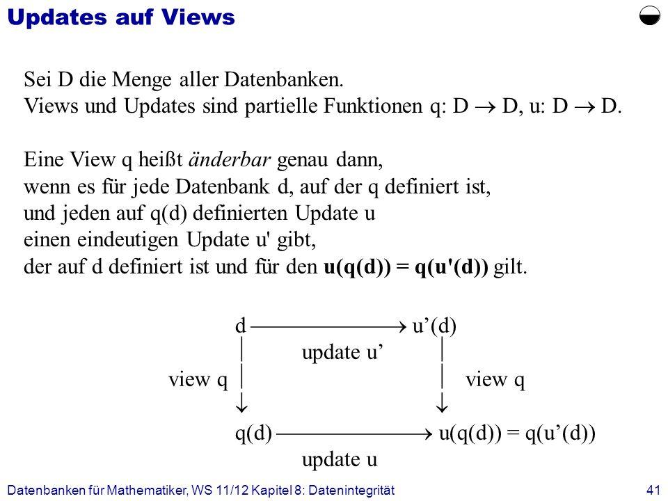 Datenbanken für Mathematiker, WS 11/12 Kapitel 8: Datenintegrität41 Updates auf Views d u(d) update u view q q(d) u(q(d)) = q(u(d)) update u Sei D die