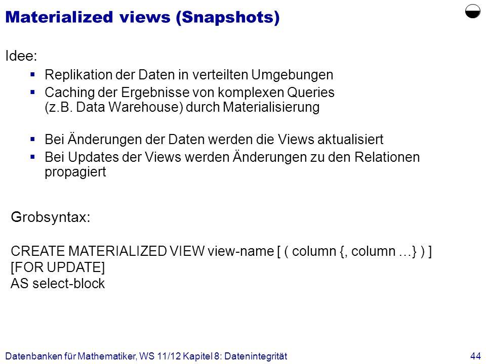 Datenbanken für Mathematiker, WS 11/12 Kapitel 8: Datenintegrität44 Materialized views (Snapshots) Idee: Replikation der Daten in verteilten Umgebunge