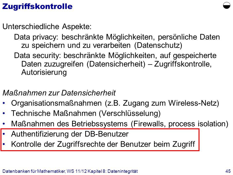 Datenbanken für Mathematiker, WS 11/12 Kapitel 8: Datenintegrität45 Zugriffskontrolle Unterschiedliche Aspekte: Data privacy: beschränkte Möglichkeite
