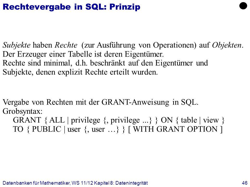 Datenbanken für Mathematiker, WS 11/12 Kapitel 8: Datenintegrität46 Rechtevergabe in SQL: Prinzip Subjekte haben Rechte (zur Ausführung von Operatione