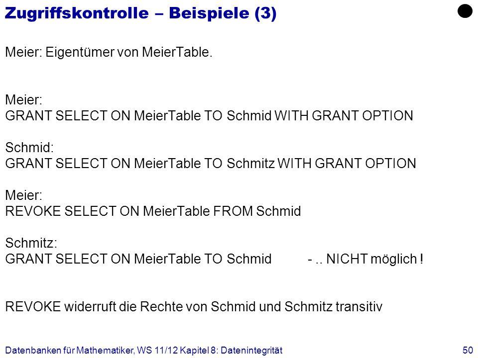 Datenbanken für Mathematiker, WS 11/12 Kapitel 8: Datenintegrität50 Zugriffskontrolle – Beispiele (3) Meier: Eigentümer von MeierTable. Meier: GRANT S