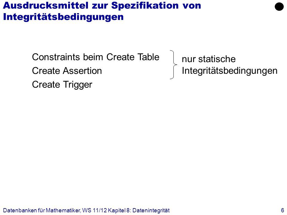 Datenbanken für Mathematiker, WS 11/12 Kapitel 8: Datenintegrität6 Ausdrucksmittel zur Spezifikation von Integritätsbedingungen Constraints beim Creat