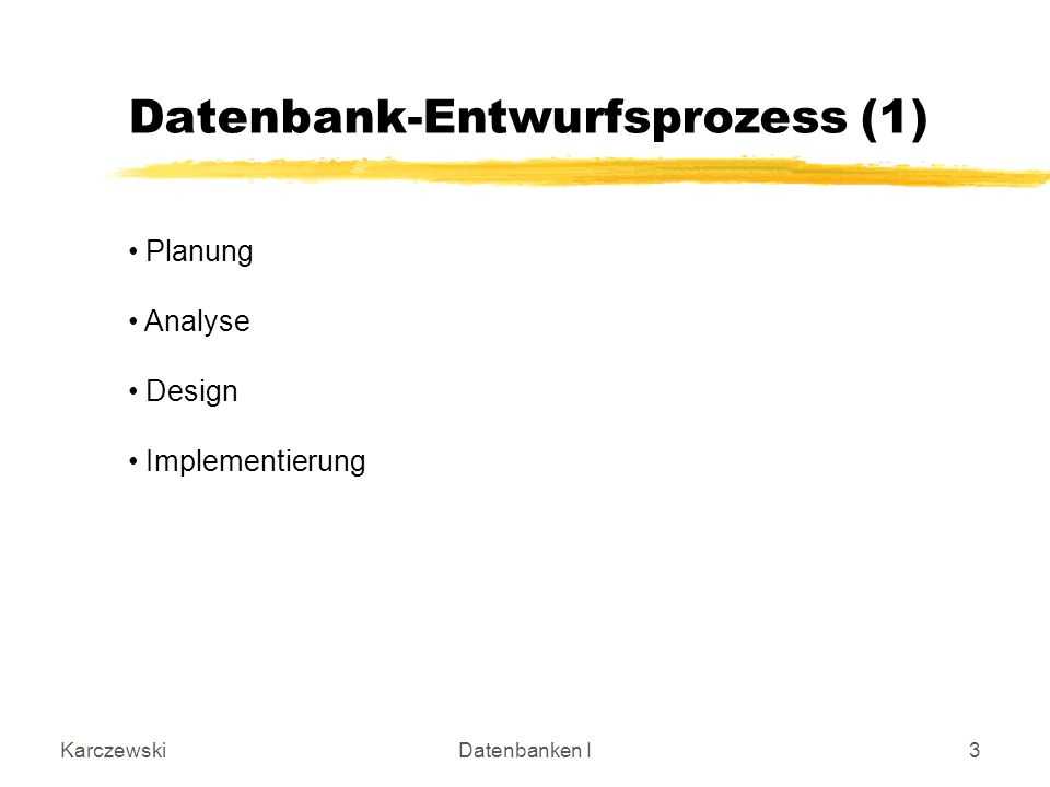KarczewskiDatenbanken I3 Datenbank-Entwurfsprozess (1) Planung Analyse Design Implementierung