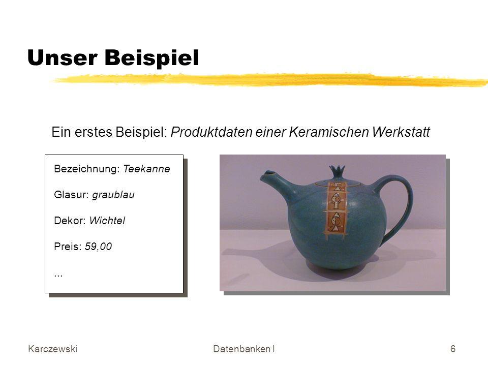 KarczewskiDatenbanken I6 Unser Beispiel Ein erstes Beispiel: Produktdaten einer Keramischen Werkstatt Bezeichnung: Teekanne Glasur: graublau Dekor: Wichtel Preis: 59,00...