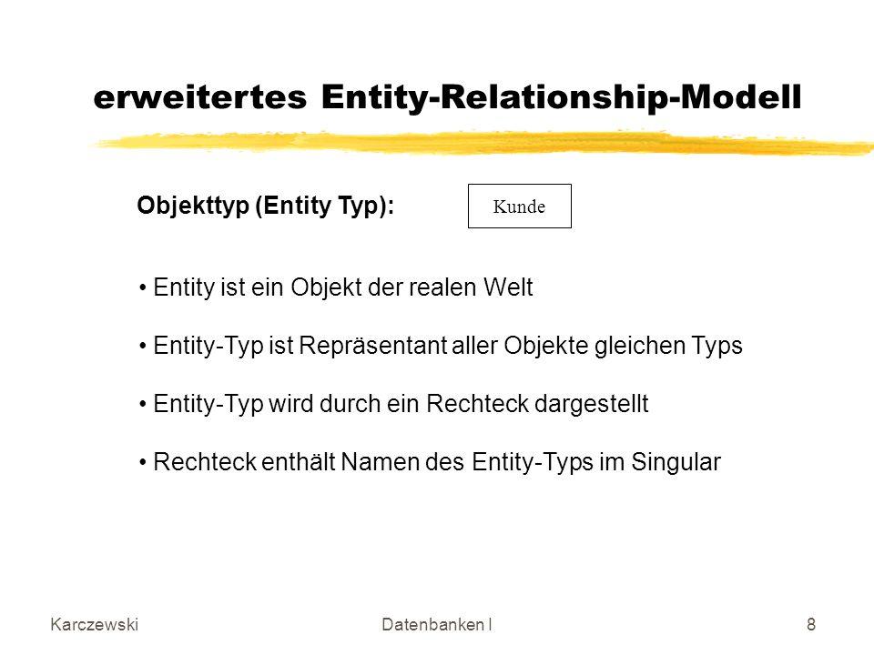 KarczewskiDatenbanken I8 Kunde erweitertes Entity-Relationship-Modell Objekttyp (Entity Typ): Entity ist ein Objekt der realen Welt Entity-Typ ist Repräsentant aller Objekte gleichen Typs Entity-Typ wird durch ein Rechteck dargestellt Rechteck enthält Namen des Entity-Typs im Singular