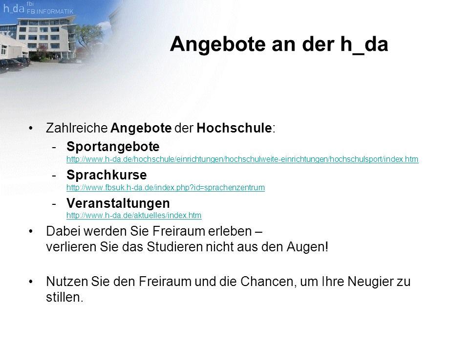 Angebote an der h_da Zahlreiche Angebote der Hochschule: -Sportangebote http://www.h-da.de/hochschule/einrichtungen/hochschulweite-einrichtungen/hochschulsport/index.htm http://www.h-da.de/hochschule/einrichtungen/hochschulweite-einrichtungen/hochschulsport/index.htm -Sprachkurse http://www.fbsuk.h-da.de/index.php id=sprachenzentrum http://www.fbsuk.h-da.de/index.php id=sprachenzentrum -Veranstaltungen http://www.h-da.de/aktuelles/index.htm http://www.h-da.de/aktuelles/index.htm Dabei werden Sie Freiraum erleben – verlieren Sie das Studieren nicht aus den Augen.