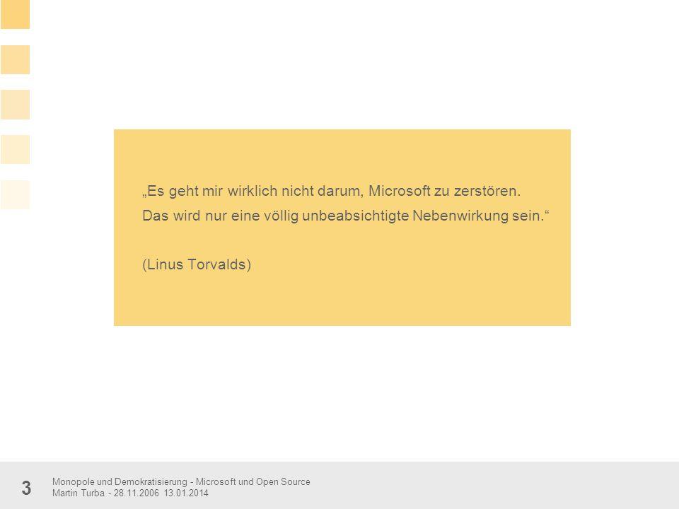 Monopole und Demokratisierung - Microsoft und Open Source Martin Turba - 28.11.2006 13.01.2014 3 Es geht mir wirklich nicht darum, Microsoft zu zerstö