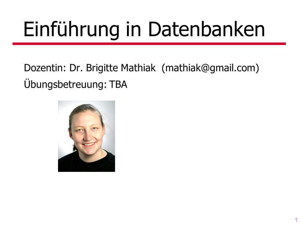 1 Einführung in Datenbanken Dozentin: Dr. Brigitte Mathiak (mathiak@gmail.com) Übungsbetreuung: TBA