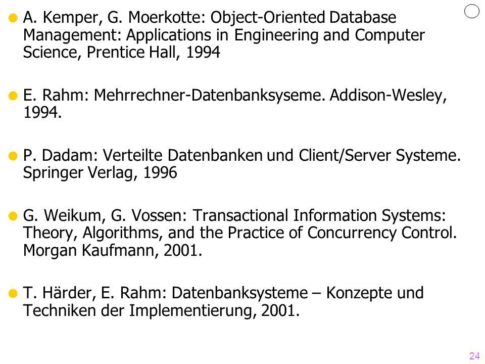 24 A. Kemper, G. Moerkotte: Object-Oriented Database Management: Applications in Engineering and Computer Science, Prentice Hall, 1994 E. Rahm: Mehrre