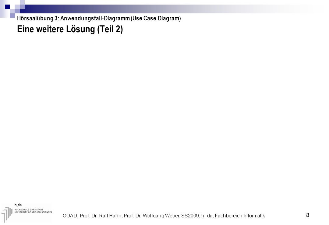 OOAD, Prof. Dr. Ralf Hahn, Prof. Dr. Wolfgang Weber, SS2009, h_da, Fachbereich Informatik 8 Eine weitere Lösung (Teil 2) Hörsaalübung 3: Anwendungsfal