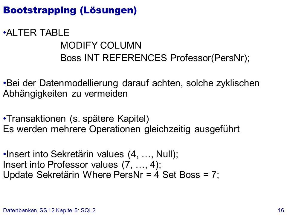 Bootstrapping (Lösungen) ALTER TABLE MODIFY COLUMN Boss INT REFERENCES Professor(PersNr); Bei der Datenmodellierung darauf achten, solche zyklischen A