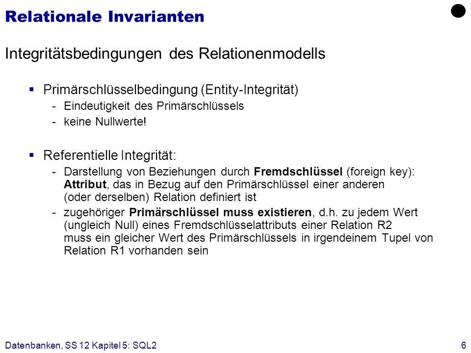 Datenbanken, SS 12 Kapitel 5: SQL26 Relationale Invarianten Integritätsbedingungen des Relationenmodells Primärschlüsselbedingung (Entity-Integrität)