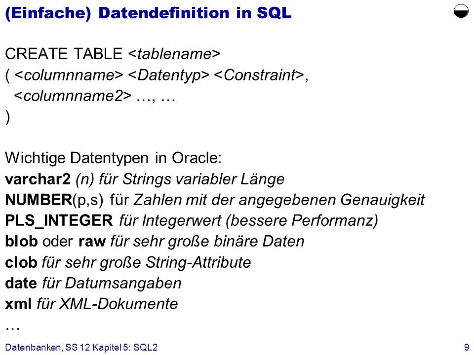Datenbanken, SS 12 Kapitel 5: SQL29 (Einfache) Datendefinition in SQL CREATE TABLE (, …, … ) Wichtige Datentypen in Oracle: varchar2 (n) für Strings v