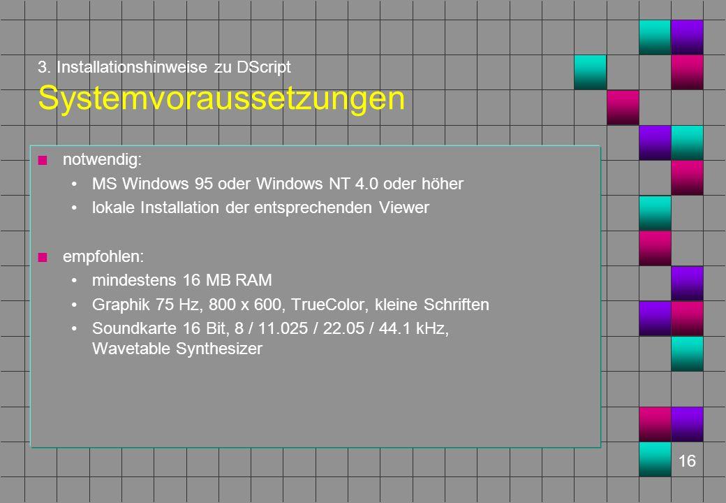 16 3. Installationshinweise zu DScript Systemvoraussetzungen n notwendig: MS Windows 95 oder Windows NT 4.0 oder höher lokale Installation der entspre