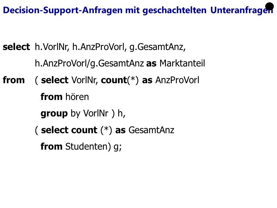 Decision-Support-Anfragen mit geschachtelten Unteranfragen select h.VorlNr, h.AnzProVorl, g.GesamtAnz, h.AnzProVorl/g.GesamtAnz as Marktanteil from ( select VorlNr, count(*) as AnzProVorl from hören group by VorlNr ) h, ( select count (*) as GesamtAnz from Studenten) g;