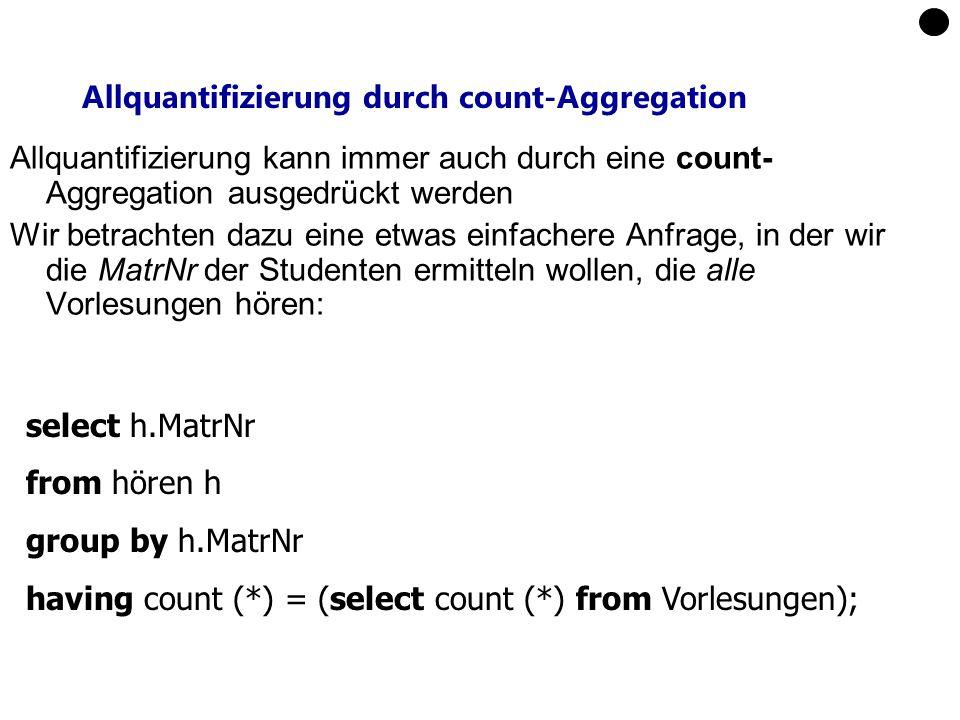 Allquantifizierung durch count-Aggregation Allquantifizierung kann immer auch durch eine count- Aggregation ausgedrückt werden Wir betrachten dazu eine etwas einfachere Anfrage, in der wir die MatrNr der Studenten ermitteln wollen, die alle Vorlesungen hören: select h.MatrNr from hören h group by h.MatrNr having count (*) = (select count (*) from Vorlesungen);