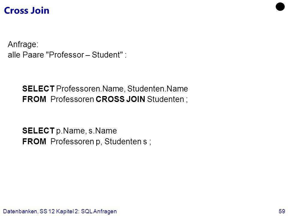 Datenbanken, SS 12 Kapitel 2: SQL Anfragen59 Cross Join Anfrage: alle Paare Professor – Student : SELECT Professoren.Name, Studenten.Name FROM Professoren CROSS JOIN Studenten ; SELECT p.Name, s.Name FROM Professoren p, Studenten s ;