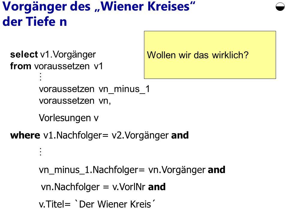 select v1.Vorgänger from voraussetzen v1 voraussetzen vn_minus_1 voraussetzen vn, Vorlesungen v where v1.Nachfolger= v2.Vorgänger and vn_minus_1.Nachfolger= vn.Vorgänger and vn.Nachfolger = v.VorlNr and v.Titel= `Der Wiener Kreis´ Vorgänger des Wiener Kreises der Tiefe n Wollen wir das wirklich?