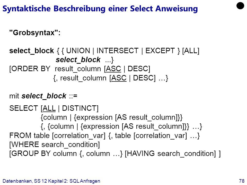 Datenbanken, SS 12 Kapitel 2: SQL Anfragen78 Syntaktische Beschreibung einer Select Anweisung Grobsyntax : select_block { { UNION | INTERSECT | EXCEPT } [ALL] select_block...} [ORDER BY result_column [ASC | DESC] {, result_column [ASC | DESC] …} mit select_block ::= SELECT [ALL | DISTINCT] {column | {expression [AS result_column]}} {, {column | {expression [AS result_column]}} …} FROM table [correlation_var] {, table [correlation_var] …} [WHERE search_condition] [GROUP BY column {, column …} [HAVING search_condition] ]