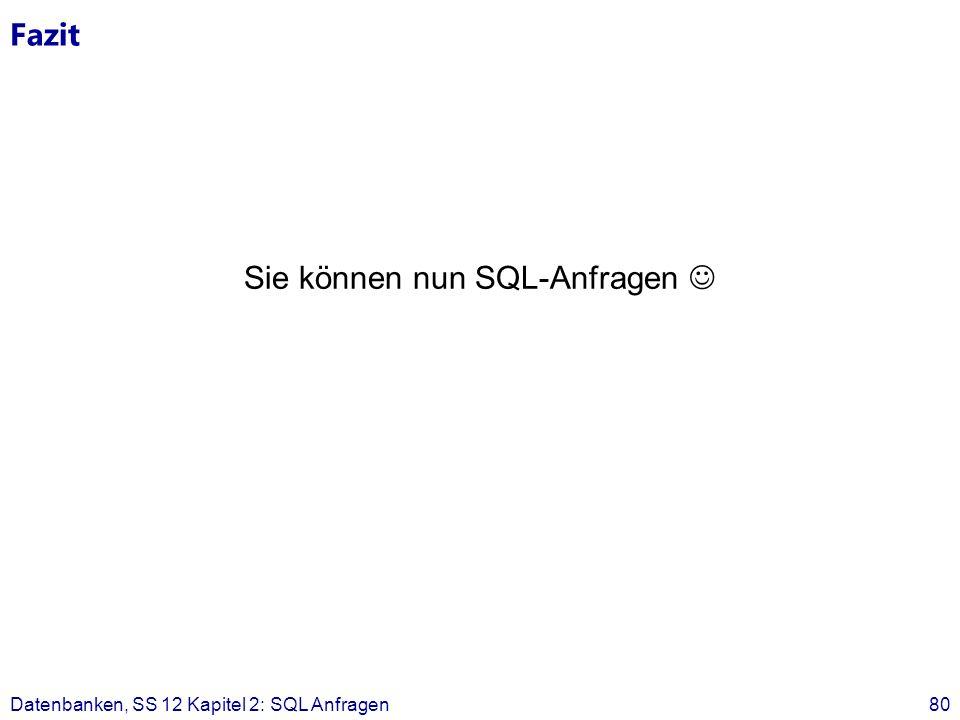 Fazit Sie können nun SQL-Anfragen Datenbanken, SS 12 Kapitel 2: SQL Anfragen80