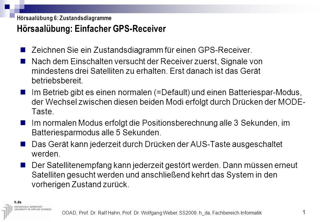 OOAD, Prof. Dr. Ralf Hahn, Prof. Dr. Wolfgang Weber, SS2009, h_da, Fachbereich Informatik 1 Hörsaalübung: Einfacher GPS-Receiver Zeichnen Sie ein Zust