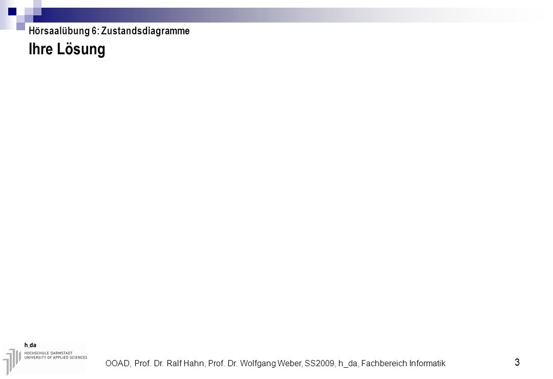OOAD, Prof. Dr. Ralf Hahn, Prof. Dr. Wolfgang Weber, SS2009, h_da, Fachbereich Informatik 3 Ihre Lösung Hörsaalübung 6: Zustandsdiagramme
