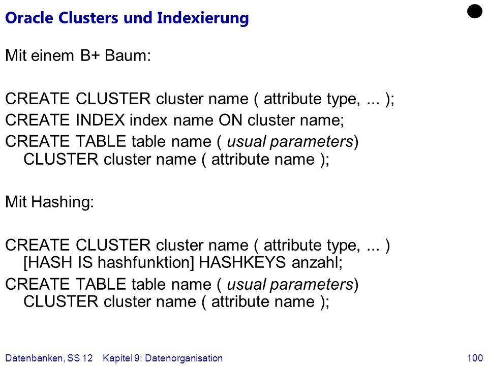 Datenbanken, SS 12Kapitel 9: Datenorganisation100 Oracle Clusters und Indexierung Mit einem B+ Baum: CREATE CLUSTER cluster name ( attribute type,...