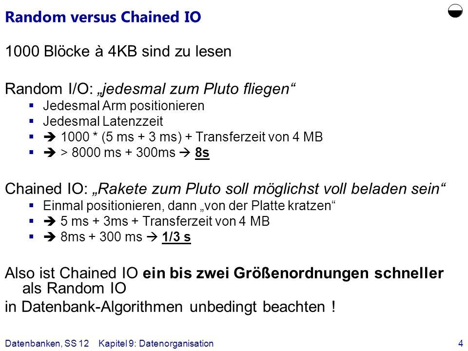 Datenbanken, SS 12Kapitel 9: Datenorganisation4 Random versus Chained IO 1000 Blöcke à 4KB sind zu lesen Random I/O: jedesmal zum Pluto fliegen Jedesm