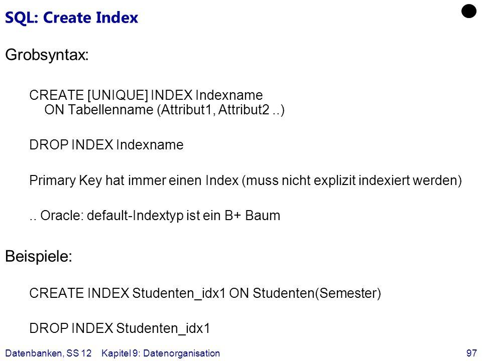 Datenbanken, SS 12Kapitel 9: Datenorganisation97 SQL: Create Index Grobsyntax: CREATE [UNIQUE] INDEX Indexname ON Tabellenname (Attribut1, Attribut2..