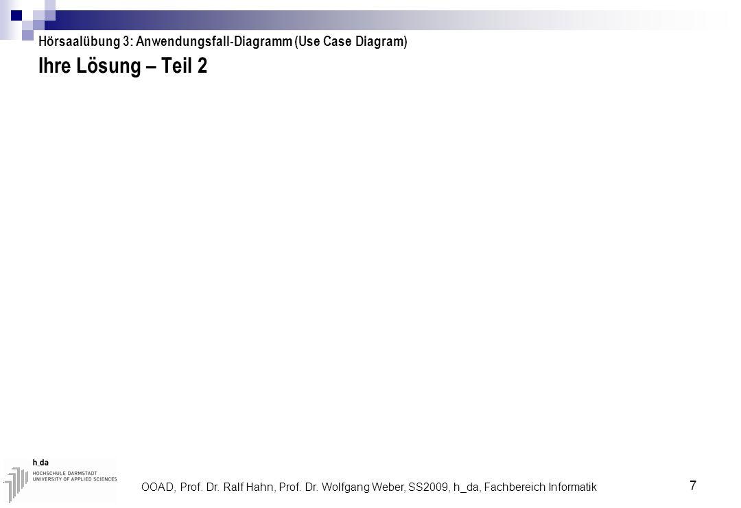 OOAD, Prof. Dr. Ralf Hahn, Prof. Dr. Wolfgang Weber, SS2009, h_da, Fachbereich Informatik 7 Ihre Lösung – Teil 2 Hörsaalübung 3: Anwendungsfall-Diagra
