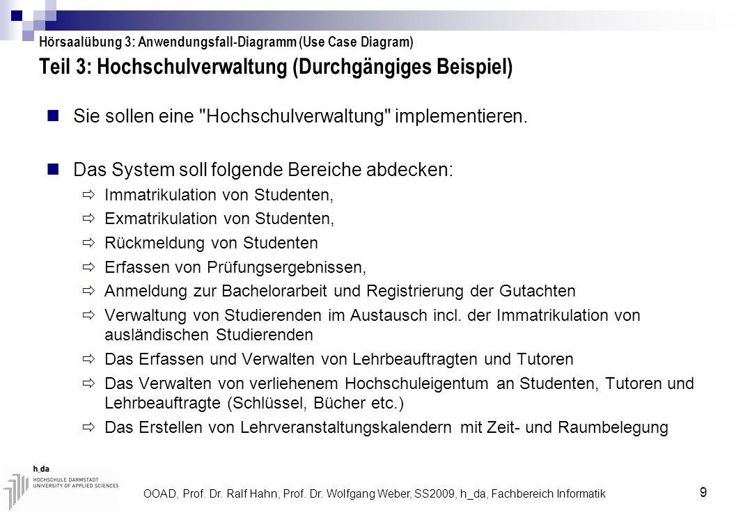 OOAD, Prof. Dr. Ralf Hahn, Prof. Dr. Wolfgang Weber, SS2009, h_da, Fachbereich Informatik 9 Teil 3: Hochschulverwaltung (Durchgängiges Beispiel) Sie s