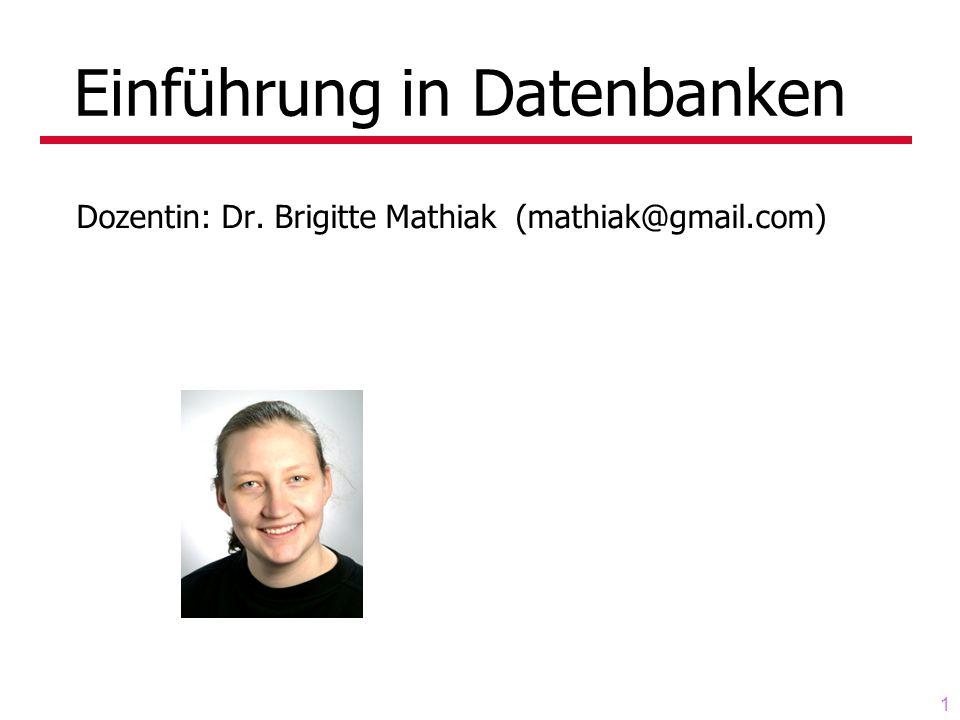 1 Einführung in Datenbanken Dozentin: Dr. Brigitte Mathiak (mathiak@gmail.com)