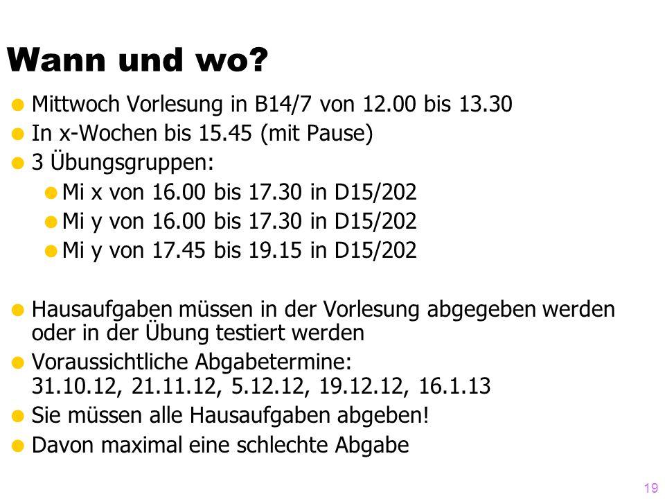 Wann und wo? Mittwoch Vorlesung in B14/7 von 12.00 bis 13.30 In x-Wochen bis 15.45 (mit Pause) 3 Übungsgruppen: Mi x von 16.00 bis 17.30 in D15/202 Mi
