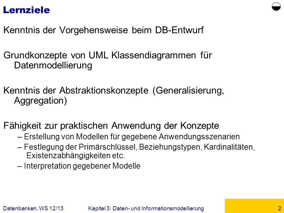 Datenbanken, WS 12/13Kapitel 3: Daten- und Informationsmodellierung2 Lernziele Kenntnis der Vorgehensweise beim DB-Entwurf Grundkonzepte von UML Klass
