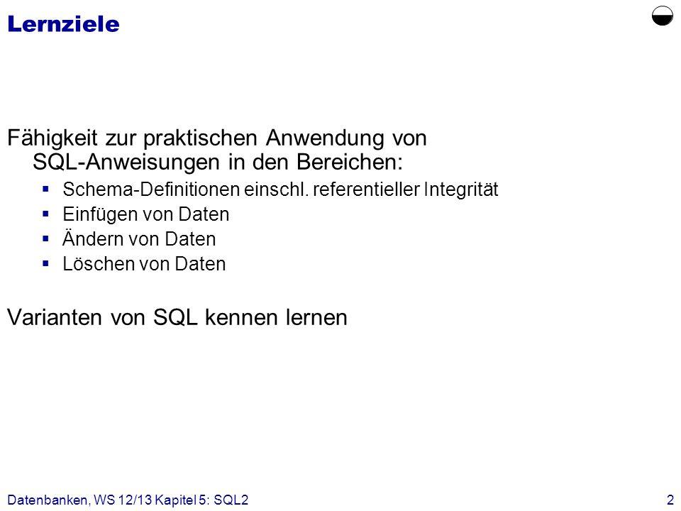 Datenbanken, WS 12/13 Kapitel 5: SQL22 Lernziele Fähigkeit zur praktischen Anwendung von SQL-Anweisungen in den Bereichen: Schema-Definitionen einschl