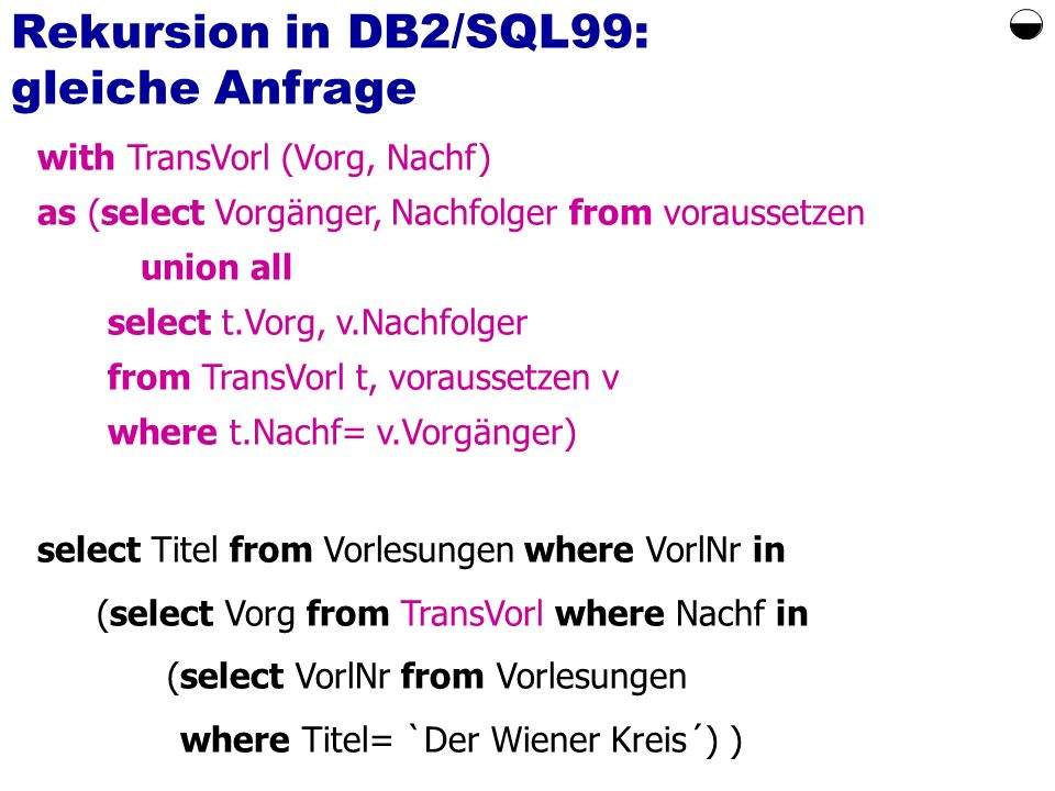 Rekursion in DB2/SQL99: gleiche Anfrage with TransVorl (Vorg, Nachf) as (select Vorgänger, Nachfolger from voraussetzen union all select t.Vorg, v.Nachfolger from TransVorl t, voraussetzen v where t.Nachf= v.Vorgänger) select Titel from Vorlesungen where VorlNr in (select Vorg from TransVorl where Nachf in (select VorlNr from Vorlesungen where Titel= `Der Wiener Kreis´) )