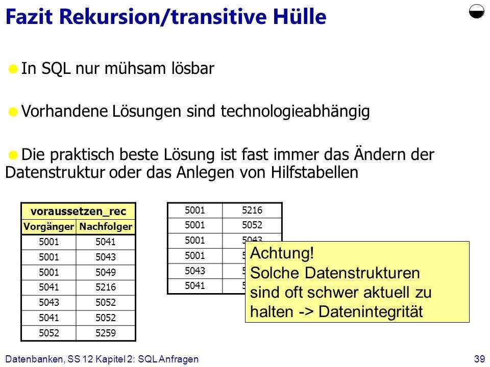 Datenbanken, SS 12 Kapitel 2: SQL Anfragen39 Fazit Rekursion/transitive Hülle In SQL nur mühsam lösbar Vorhandene Lösungen sind technologieabhängig Di